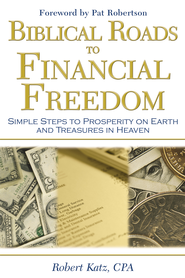 Biblical Roads to Financial Freedom: Simple Steps to Prosperity on Earth and Treasures in Heaven - eBook  -     By: Robert W. Katz, CPA