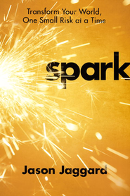 Spark: Transform Your World, One Small Risk at a Time - eBook  -     By: Jason Jaggard
