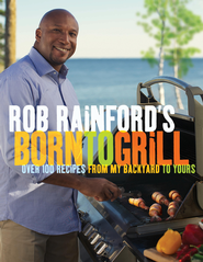 Rob Rainford's Born to Grill: Over 100 Recipes from My Backyard to Yours - eBook  -     By: Rob Rainford