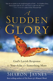 A Sudden Glory: God's Lavish Response to Your Ache for Something More - eBook  -     By: Sharon Jaynes