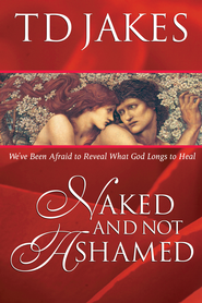 Naked And Not Ashamed: We've Been Afraid to Reveal What God Longs to Heal - eBook  -     By: T.D. Jakes