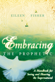Embracing the Prophetic: A Handbook for Seeing and Hearing the Supernatural - eBook  -     By: Eileen Fisher