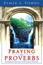 Praying the Proverbs: (Praying the Scriptures) - eBook  -     By: Elmer L. Towns