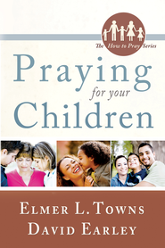 Praying for Your Children: (The How to Pray Series) - eBook  -     By: Elmer Towns, Dave Earley