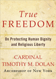 True Freedom: On Protecting Human Dignity and Religious Liberty - eBook  -     By: Timothy M. Dolan