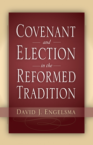 Covenant and Election in the Reformed Tradition - eBook  -     By: David J. Engelsma
