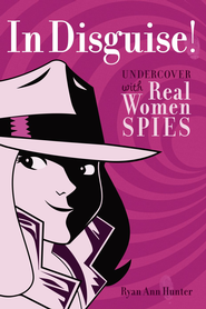 In Disguise!: Undercover with Real Women Spies - eBook  -     By: Ryan Ann Hunter     Illustrated By: Jeanette Little