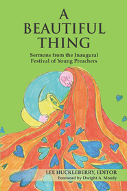 A Beautiful Thing: Sermons from the Inaugural Festival of Young Preachers - eBook  -     Edited By: Lee Huckleberry     By: Lee Huckleberry(Ed.)