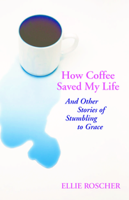 How coffee saved my life: and other stories of stumbling to grace - eBook  -     By: Ellie Roscher