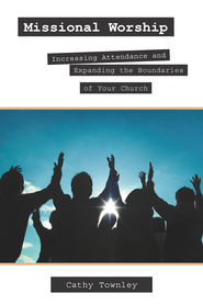 Missional Worship: Increasing Attendance and Expanding the Boundaries of Your Church - eBook  -     By: Cathy Townley