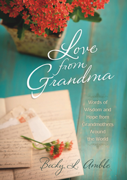 Love From Grandma: Words of Wisdom and Hope from Grandmothers Around the World - eBook  -     By: Becky L. Amble