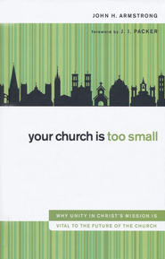 Your Church Is Too Small: Why Unity in Christ's Mission Is Vital to the Future of the Church - eBook  -     By: John H. Armstrong