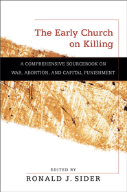 Early Church on Killing, The: A Comprehensive Sourcebook on War, Abortion, and Capital Punishment - eBook  -     By: Ronald J. Sider