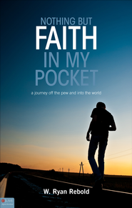 Nothing But Faith In My Pocket: A Journey Off the Pew and Into the World - eBook  -     By: W. Ryan Rebold