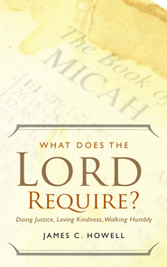 What Does the Lord Require?: Doing Justice, Loving Kindness, Walking Humbly - eBook  -     By: James C. Howell