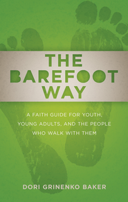 The Barefoot Way: A Faith Guide for Youth, Young Adults, and the People Who Walk with Them - eBook  -     By: Dori Grinenko Baker