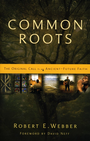 Common Roots: The Original Call to an Ancient-Future Faith / New edition - eBook  -     By: Robert E. Webber, David Neff