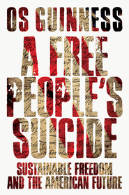 A Free People's Suicide: Sustainable Freedom and the American Future - eBook  -     By: Os Guinness