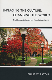 Engaging the Culture, Changing the World: The Christian University in a Post-Christian World - eBook  -     By: Philip W. Eaton