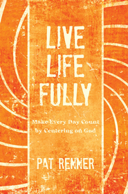 Live Life Fully: Make Every Day Count By Centering on God - eBook  -     By: Pat Renner