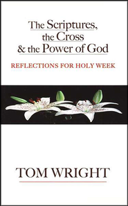 The Scriptures, the Cross & the Power of God:   Reflections for Holy Week  -     By: Tom Wright