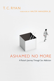 Ashamed No More: A Pastor's Journey Through Sex Addiction - eBook  -     By: T.C. Ryan, Walter Wangerin Jr.