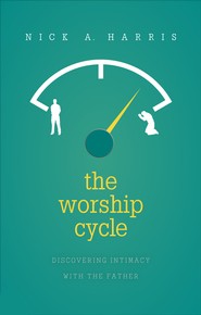 The Worship Cycle: Discovering Intimacy with the Father - eBook  -     By: Nick A. Harris
