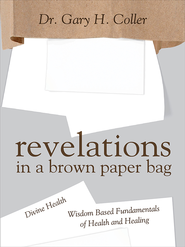 Revelations in a Brown Paper Bag: Divine Health and Wisdom Based Fundamentals of Health and Healing - eBook  -     By: Dr. Gary H. Coller