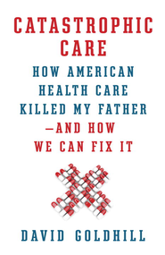 Catastrophic Care: How American Health Care Killed My Father-and How We Can Fix It - eBook  -     By: David Goldhill