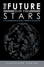 The Future Is in the Stars: A Comprehensive Study of Biblical Astronomy - eBook  -     By: Cleveland Carter