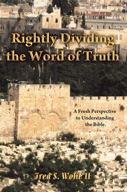 Rightly Dividing The Word of Truth: A Fresh Perspective to Understanding the Bible. - eBook  -     By: Fred Wolfe II