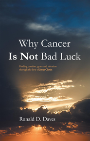 Why Cancer Is Not Bad Luck: Finding comfort, grace, and salvation of God through the love of Jesus Christ - eBook  -     By: Ronald Daves