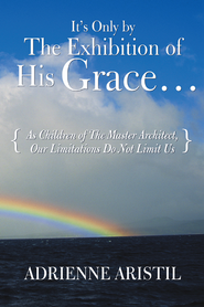 It's Only by the Exhibition of His Grace...: As Children of The Master Architect, Our Limitations Do Not Limit Us - eBook  -     By: Adrienne Aristil