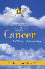 Cancer: My Wife. My Life. Dianna's Story. - eBook  -     By: Allie Wilcox