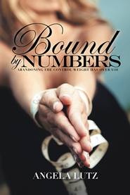 Bound by Numbers: Abandoning the Control Weight Has Over You - eBook  -     By: Angela Lutz