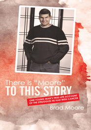 There Is Moore to This Story: One young man's true-life account of the struggles he had with cancer - eBook  -     By: Brad Moore