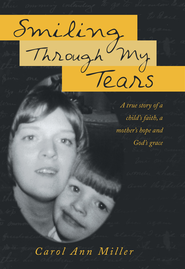 Smiling Through My Tears: A true story of a child's faith, a mother's hope and God's grace - eBook  -     By: Carol Miller