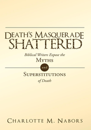 Death's Masquerade Shattered: Biblical Writers Expose the Myths and Superstitutions of Death - eBook  -     By: Charlotte Nabors
