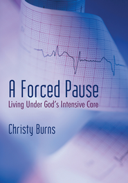 A Forced Pause: Living Under God's Intensive Care - eBook  -     By: Christy Burns