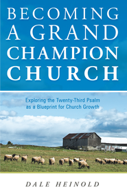 Becoming a Grand Champion Church: Exploring the Twenty-Third Psalm as a Blueprint for Church Growth - eBook  -     By: Dale Heinold