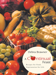 A Continual Feast: Recipes for Food, Inspiratation for Life - eBook  -     By: Debra Brawner
