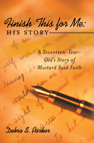 Finish This for Me: His Story: A Seventeen-Year-Old's Story of Mustard Seed Faith - eBook  -     By: Debra Parker