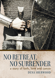 No Retreat, No Surrender: A Story of Faith, Love and Cancer. - eBook  -     By: Dena Sherwood