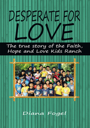 Desperate For Love: The True Story of the Faith, Hope, and Love Kids Ranch - eBook  -     By: Diana Fogel