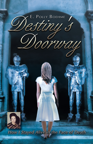 Destiny's Doorway: How I Stayed Alive in the Face of Death - eBook  -     By: E. Boehme