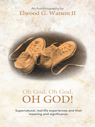 Oh God, Oh God, OH GOD!: Supernatural, real-life experiences and their meaning and significance. - eBook  -     By: Elwood G. Watson II