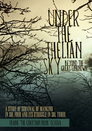 Under the Thelian Sky: Beyond the Great Unknown: A Study of Survival of Mankind in Sol Four and Its Struggle in Sol Three - eBook  -     By: Frank Olvera