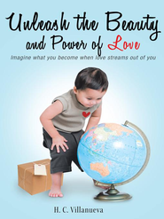 Unleash the Beauty and Power of Love: Imagine what you become when love streams out of you - eBook  -     By: H.C. Villanueva