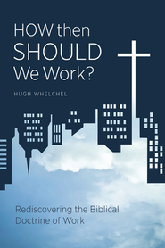 How Then Should We Work?: Rediscovering the Biblical Doctrine of Work - eBook  -     By: Hugh Whelchel