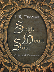 Spirit Heart Soul: Origins & Destinies - eBook  -     By: J.R. Thomas